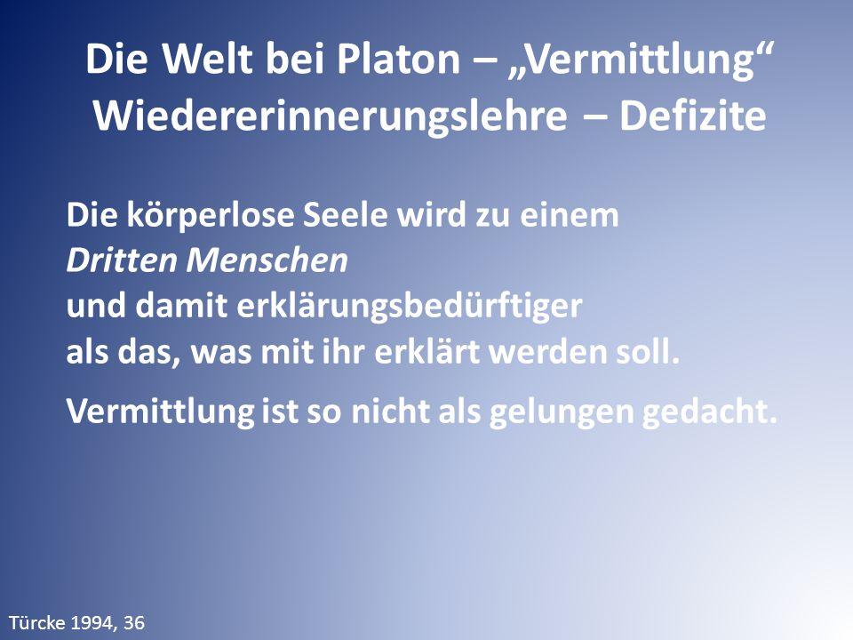 """Die Welt bei Platon – """"Vermittlung"""" Wiedererinnerungslehre – Defizite Die körperlose Seele wird zu einem Dritten Menschen und damit erklärungsbedürfti"""
