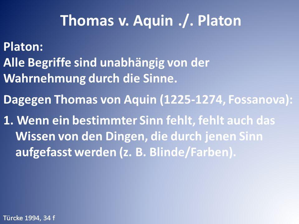 Thomas v. Aquin./. Platon Platon: Alle Begriffe sind unabhängig von der Wahrnehmung durch die Sinne. Dagegen Thomas von Aquin (1225-1274, Fossanova):