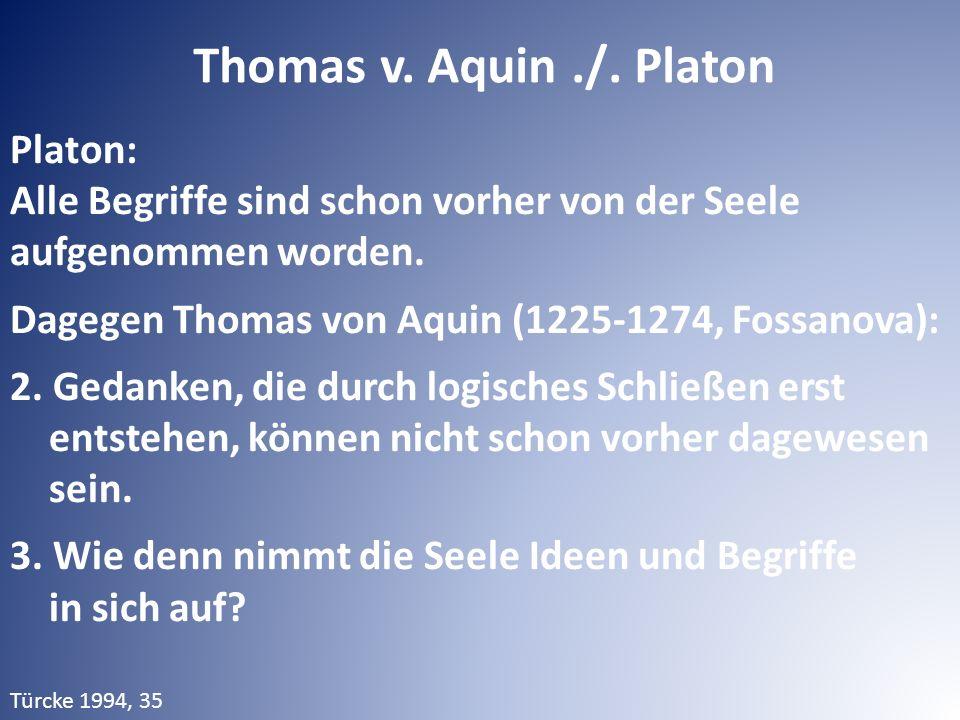 Platon: Alle Begriffe sind schon vorher von der Seele aufgenommen worden. Dagegen Thomas von Aquin (1225-1274, Fossanova): 2. Gedanken, die durch logi