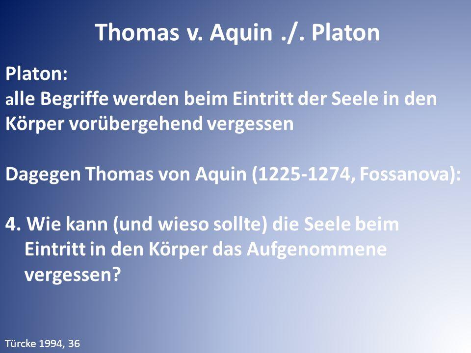 Platon: a lle Begriffe werden beim Eintritt der Seele in den Körper vorübergehend vergessen Dagegen Thomas von Aquin (1225-1274, Fossanova): 4.