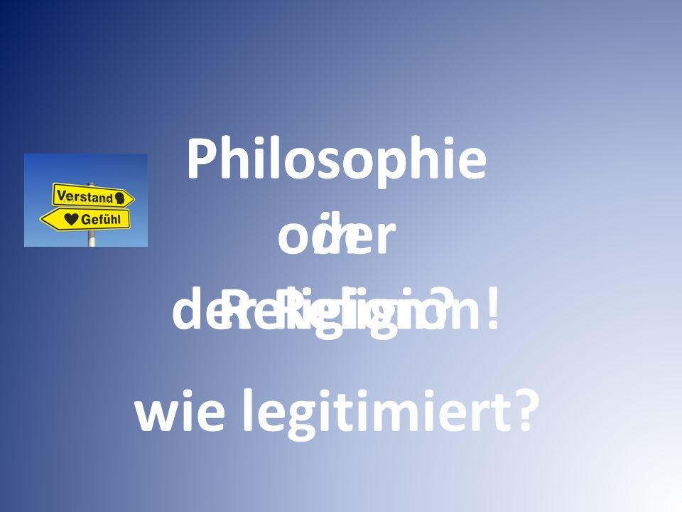 Philosophie in der Religion! Philosophie oder Religion wie legitimiert