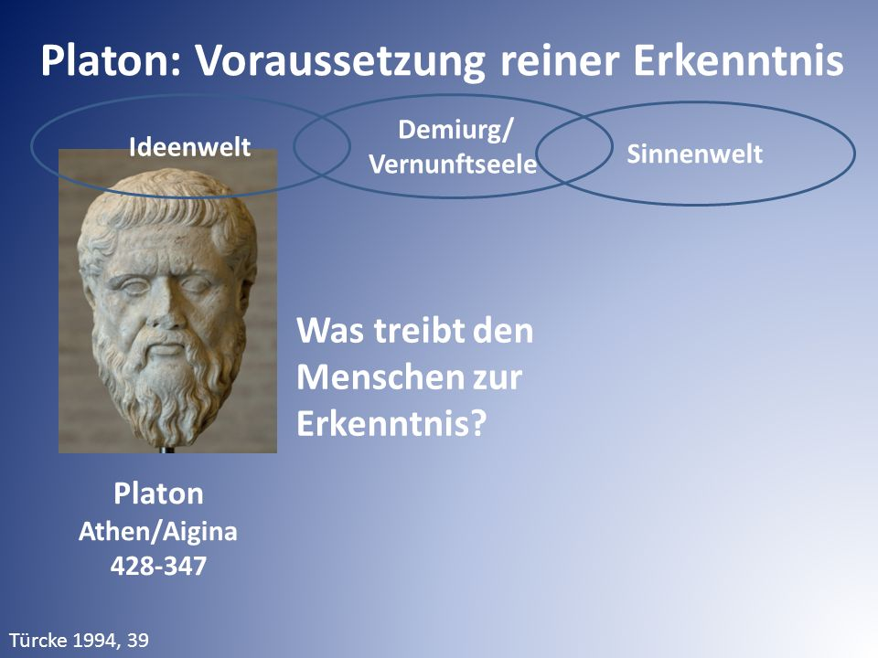 Ideenwelt Demiurg/ Vernunftseele Sinnenwelt Platon: Voraussetzung reiner Erkenntnis Was treibt den Menschen zur Erkenntnis? Platon Athen/Aigina 428-34