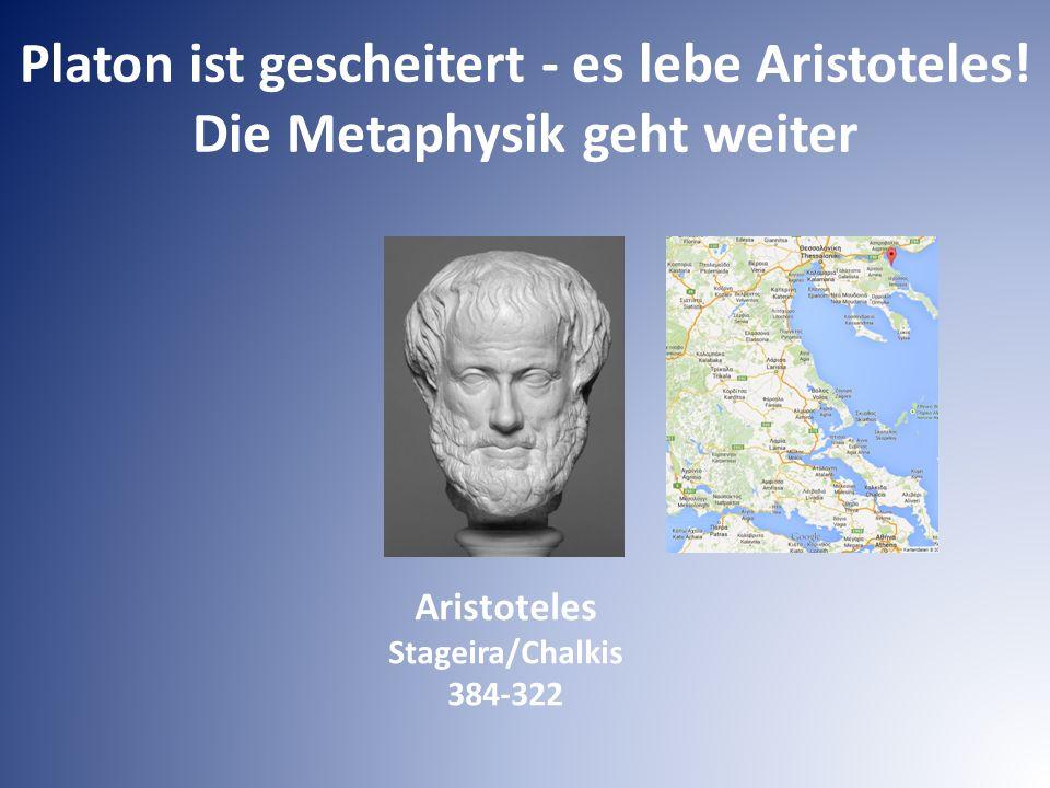 Platon ist gescheitert - es lebe Aristoteles! Die Metaphysik geht weiter Aristoteles Stageira/Chalkis 384-322