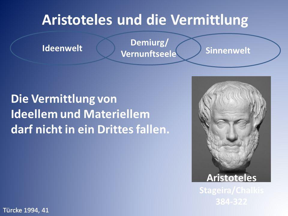 Aristoteles und die Vermittlung Ideenwelt Demiurg/ Vernunftseele Sinnenwelt Die Vermittlung von Ideellem und Materiellem darf nicht in ein Drittes fallen.