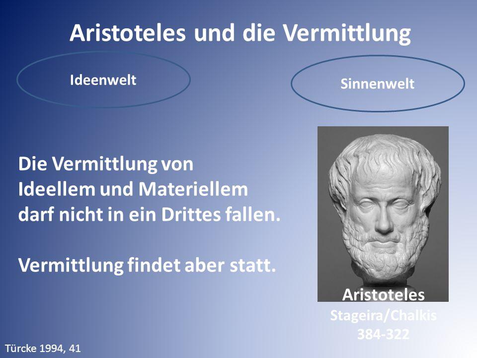 Aristoteles und die Vermittlung Ideenwelt Sinnenwelt Die Vermittlung von Ideellem und Materiellem darf nicht in ein Drittes fallen. Vermittlung findet