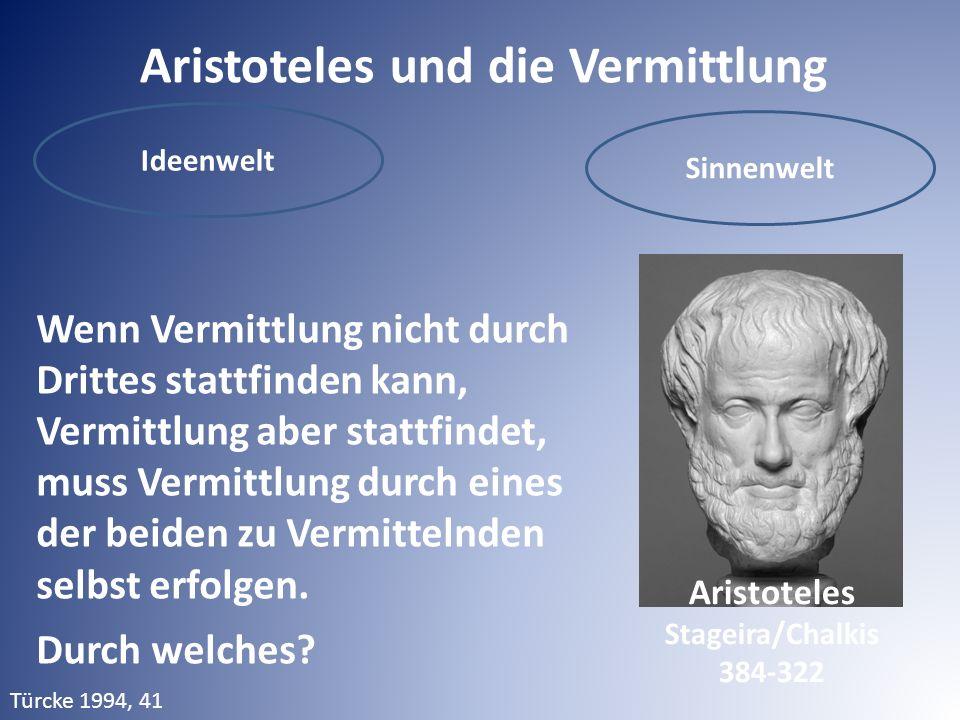 Aristoteles und die Vermittlung Ideenwelt Sinnenwelt Wenn Vermittlung nicht durch Drittes stattfinden kann, Vermittlung aber stattfindet, muss Vermittlung durch eines der beiden zu Vermittelnden selbst erfolgen.