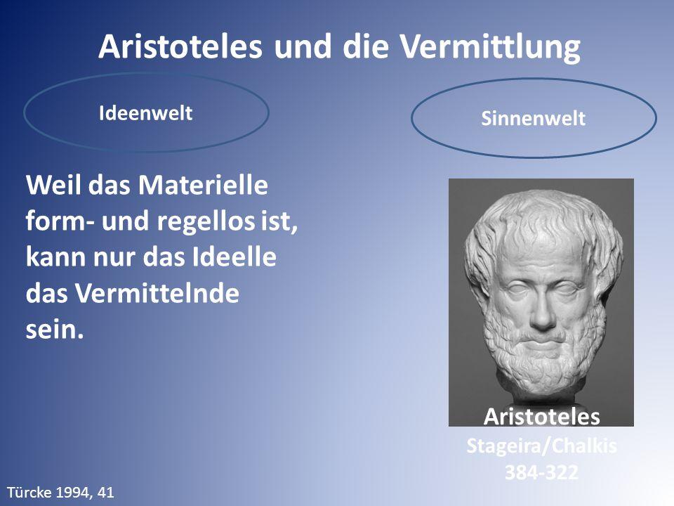 Aristoteles und die Vermittlung Ideenwelt Sinnenwelt Weil das Materielle form- und regellos ist, kann nur das Ideelle das Vermittelnde sein. ! Aristot