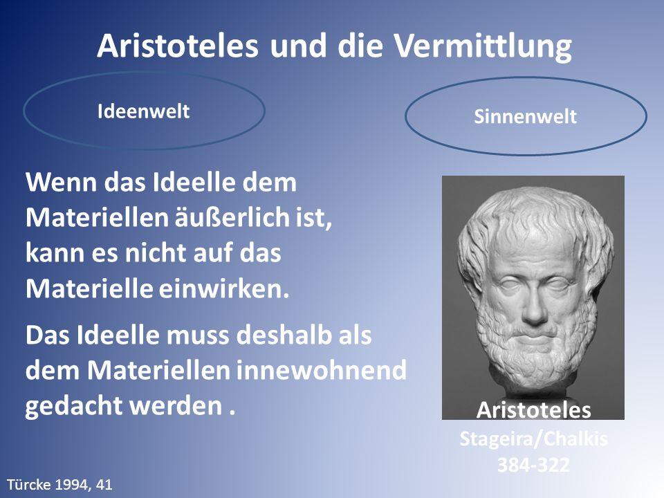 Aristoteles und die Vermittlung Ideenwelt Sinnenwelt Wenn das Ideelle dem Materiellen äußerlich ist, kann es nicht auf das Materielle einwirken.