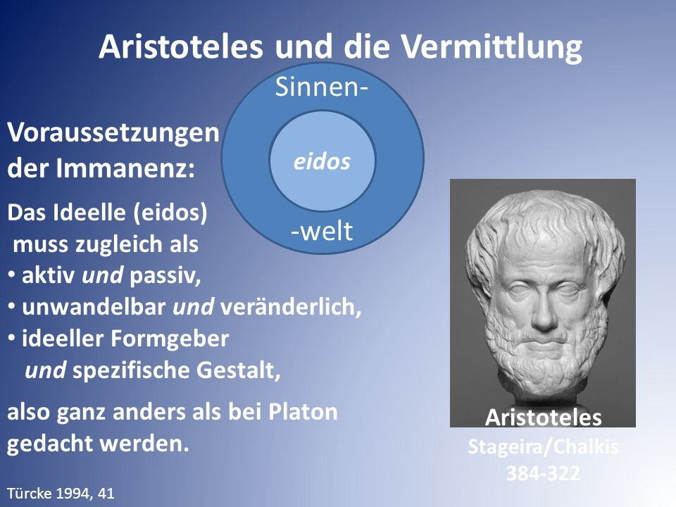 Sinnen- -welt Aristoteles und die Vermittlung eidos Voraussetzungen der Immanenz: Das Ideelle (eidos) muss zugleich als aktiv und passiv, unwandelbar und veränderlich, ideeller Formgeber und spezifische Gestalt, also ganz anders als bei Platon gedacht werden.