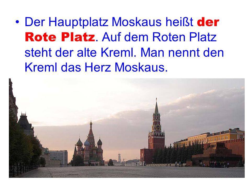 Der Hauptplatz Moskaus heißt der Rote Platz. Auf dem Roten Platz steht der alte Kreml. Man nennt den Kreml das Herz Moskaus.