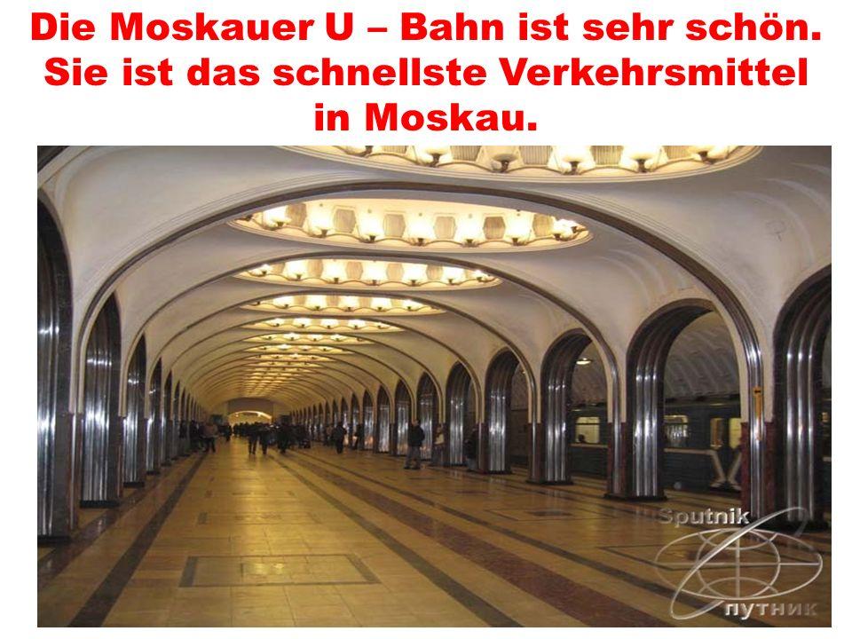 Die Moskauer U – Bahn ist sehr schön. Sie ist das schnellste Verkehrsmittel in Moskau.