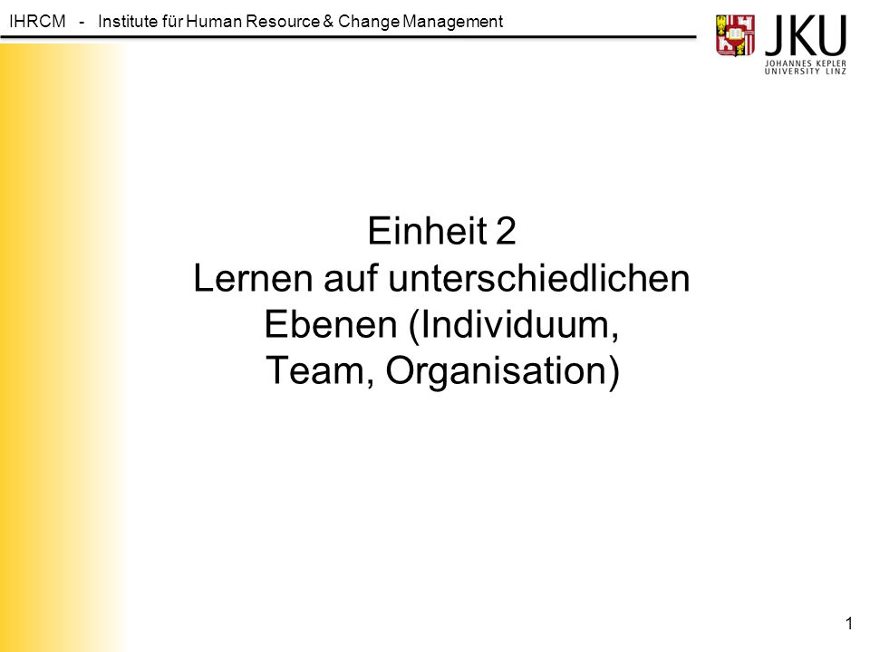 IHRCM - Institute für Human Resource & Change Management Lernen auf unterschiedlichen Ebenen Feed forward Feedback Intuiting Integrating Institutionalizing Individual Group Organization Interpreting IndividualGroupOrganization Experiences, Images Metaphors Language, cognitive map Conversion/dialogue Shared understandings, mutual adjustments Routines, diagnostic systems Rules and procedures 2 Quelle: Crossan, M., Lane, H.