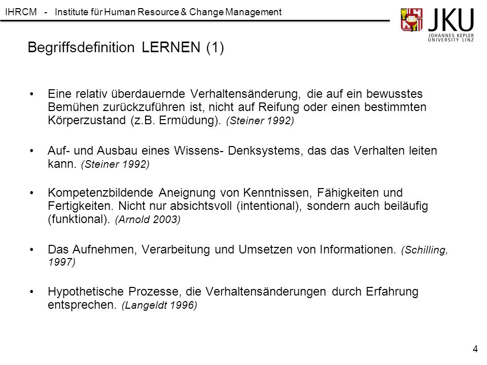 IHRCM - Institute für Human Resource & Change Management Begriffsdefinition LERNEN (1) Eine relativ überdauernde Verhaltensänderung, die auf ein bewus