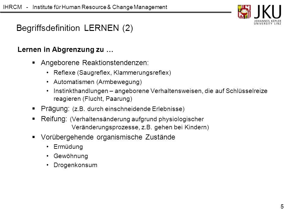 """IHRCM - Institute für Human Resource & Change Management """"Letzten Endes geht es jedoch immer um die Frage, auf welche Weise sich der Organismus den mannigfachen Anforderungen seiner Umwelt anpasst. (Foppa, 1965) Lewin: V = f (P,U) Begriffsdefinition LERNEN (3) 6"""
