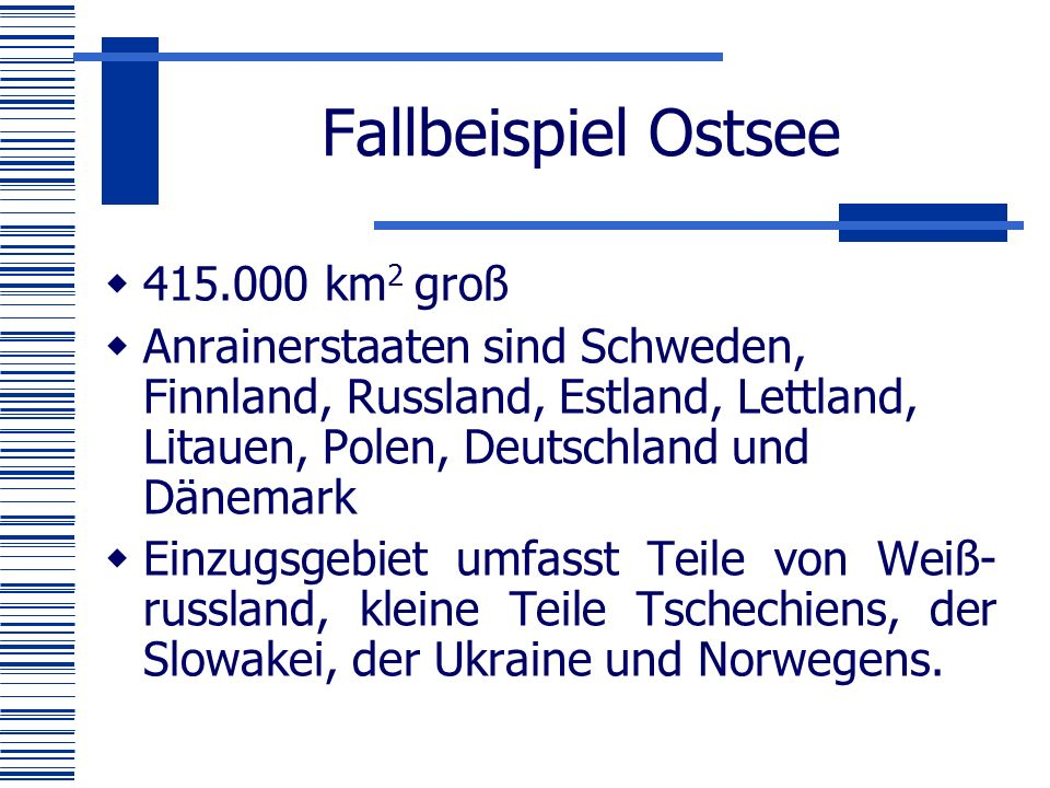 Fallbeispiel Ostsee  415.000 km 2 groß  Anrainerstaaten sind Schweden, Finnland, Russland, Estland, Lettland, Litauen, Polen, Deutschland und Dänemark  Einzugsgebiet umfasst Teile von Weiß- russland, kleine Teile Tschechiens, der Slowakei, der Ukraine und Norwegens.