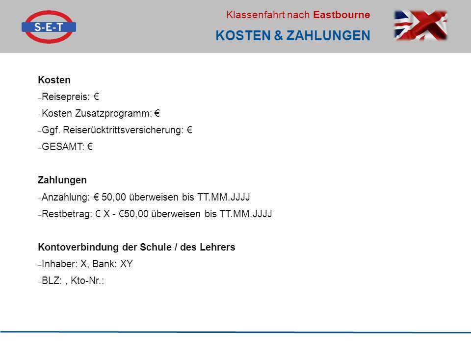 Klassenfahrt nach Eastbourne KOSTEN & ZAHLUNGEN Kosten  Reisepreis: €  Kosten Zusatzprogramm: €  Ggf. Reiserücktrittsversicherung: €  GESAMT: € Za