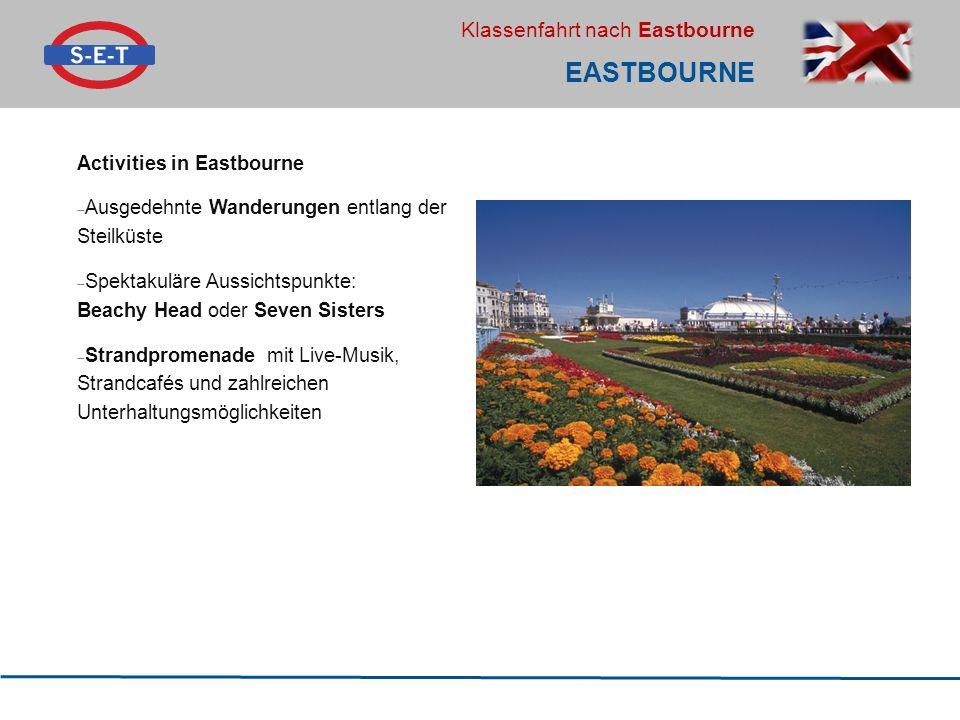 Klassenfahrt nach Eastbourne EASTBOURNE Activities in Eastbourne  Ausgedehnte Wanderungen entlang der Steilküste  Spektakuläre Aussichtspunkte: Beachy Head oder Seven Sisters  Strandpromenade mit Live-Musik, Strandcafés und zahlreichen Unterhaltungsmöglichkeiten