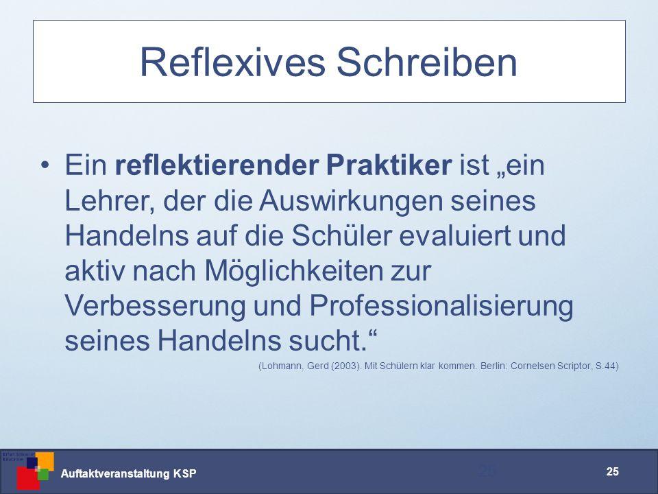 """Auftaktveranstaltung KSP 25 Reflexives Schreiben 25 Ein reflektierender Praktiker ist """"ein Lehrer, der die Auswirkungen seines Handelns auf die Schüler evaluiert und aktiv nach Möglichkeiten zur Verbesserung und Professionalisierung seines Handelns sucht. (Lohmann, Gerd (2003)."""