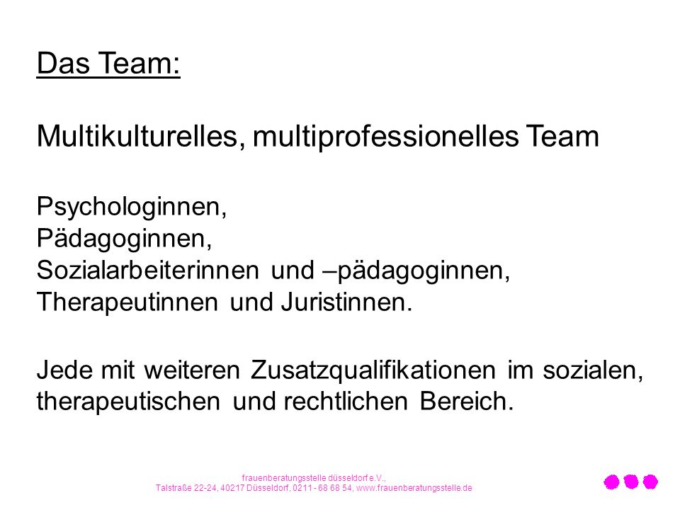Das Team: Multikulturelles, multiprofessionelles Team Psychologinnen, Pädagoginnen, Sozialarbeiterinnen und –pädagoginnen, Therapeutinnen und Juristin