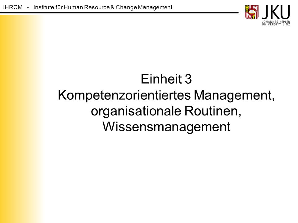 IHRCM - Institute für Human Resource & Change Management Einheit 3 Kompetenzorientiertes Management, organisationale Routinen, Wissensmanagement