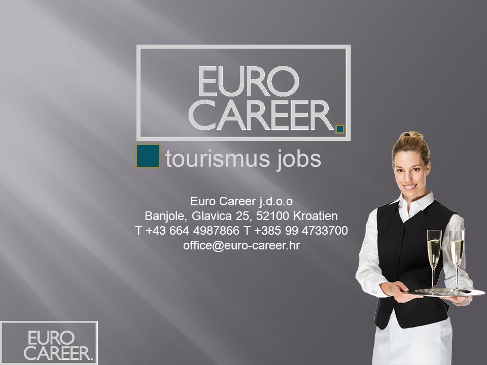 Euro Career j.d.o.o Banjole, Glavica 25, 52100 Kroatien T +43 664 4987866 T +385 99 4733700 office@euro-career.hr tourismus jobs
