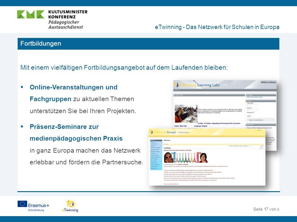 Seite 17 von x Fortbildungen Mit einem vielfältigen Fortbildungsangebot auf dem Laufenden bleiben: eTwinning - Das Netzwerk für Schulen in Europa  Online-Veranstaltungen und Fachgruppen zu aktuellen Themen unterstützen Sie bei Ihren Projekten.