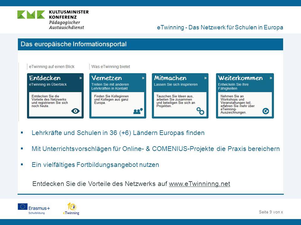 Seite 9 von x Das europäische Informationsportal eTwinning - Das Netzwerk für Schulen in Europa  Lehrkräfte und Schulen in 36 (+6) Ländern Europas finden  Mit Unterrichtsvorschlägen für Online- & COMENIUS-Projekte die Praxis bereichern  Ein vielfältiges Fortbildungsangebot nutzen Entdecken Sie die Vorteile des Netzwerks auf www.eTwinninng.net