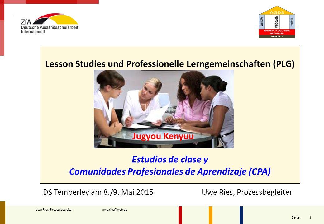 1 Seite: Uwe Ries, Prozessbegleiter uwe.ries@web.de Lesson Studies und Professionelle Lerngemeinschaften (PLG) Estudios de clase y Comunidades Profesi