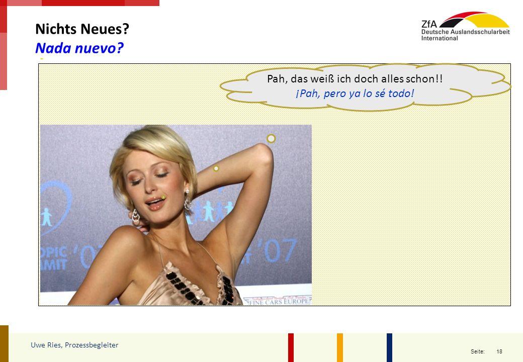 18 Seite: Nichts Neues? Nada nuevo? Uwe Ries, Prozessbegleiter Pah, das weiß ich doch alles schon!! ¡Pah, pero ya lo sé todo!