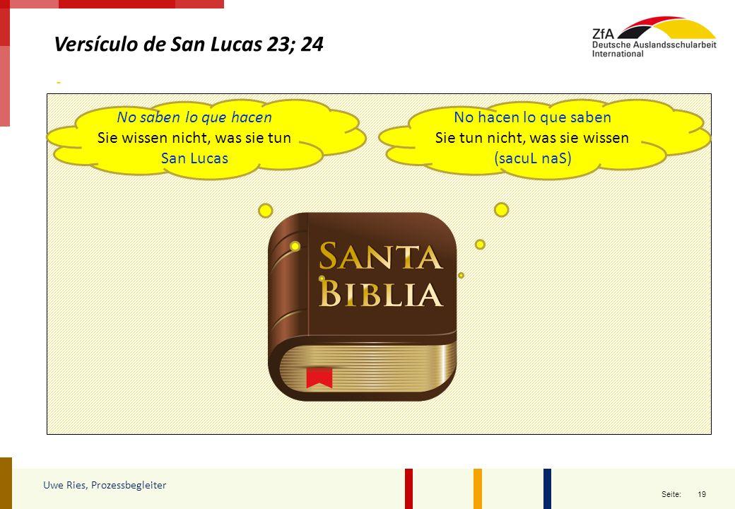 19 Seite: Versículo de San Lucas 23; 24 Uwe Ries, Prozessbegleiter No hacen lo que saben Sie tun nicht, was sie wissen (sacuL naS) No saben lo que hac