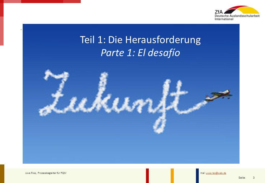 3 Seite: Uwe Ries, Prozessbegleiter für PQM mail uwe.ries@web.deuwe.ries@web.de Teil 1: Die Herausforderung Parte 1: El desafío