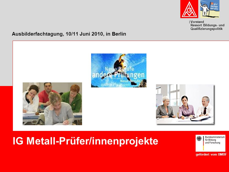 Vorstand Ressort Bildungs- und Qualifizierungspolitik Ausbilderfachtagung, 10/11 Juni 2010, in Berlin IG Metall-Prüfer/innenprojekte gefördert vom BMB