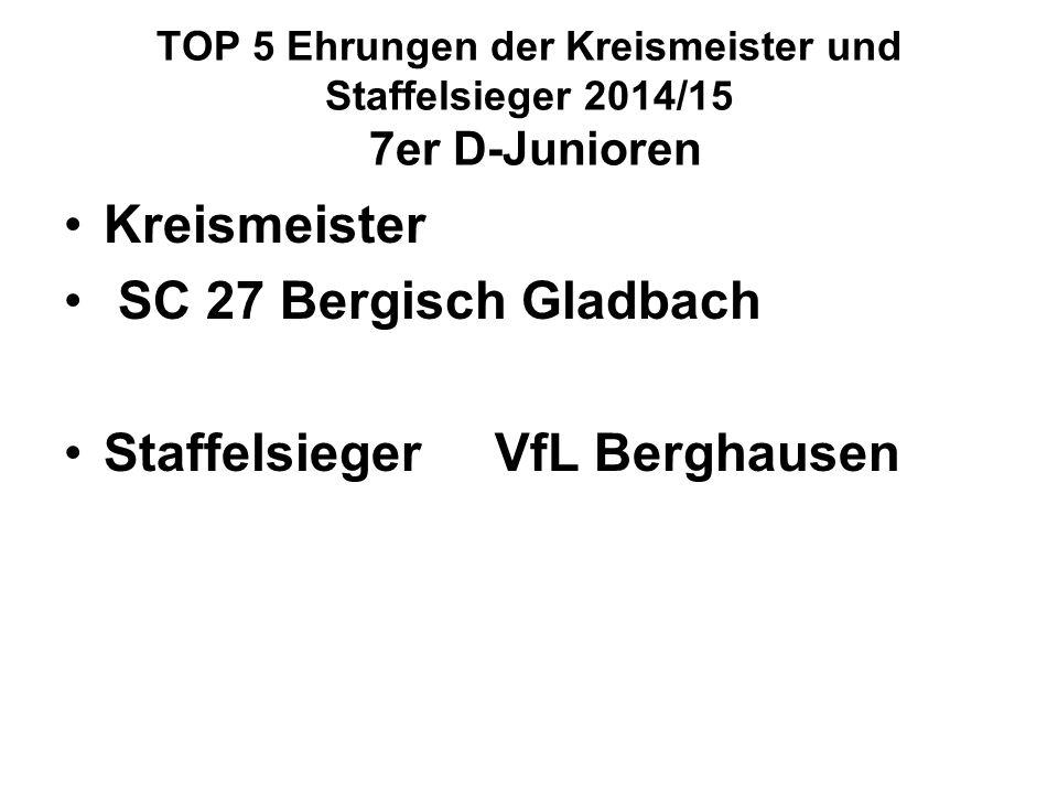 TOP 5 Ehrungen der Kreismeister und Staffelsieger 2014/15 7er D-Junioren Kreismeister SC 27 Bergisch Gladbach Staffelsieger VfL Berghausen