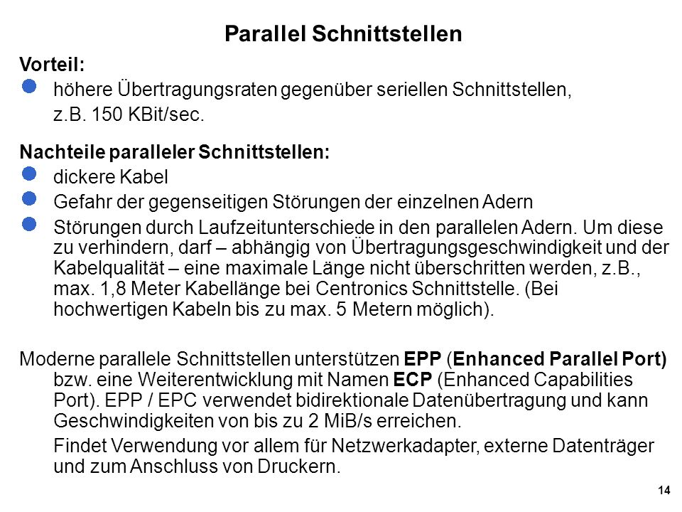 14 Parallel Schnittstellen Vorteil: höhere Übertragungsraten gegenüber seriellen Schnittstellen, z.B. 150 KBit/sec. Nachteile paralleler Schnittstelle