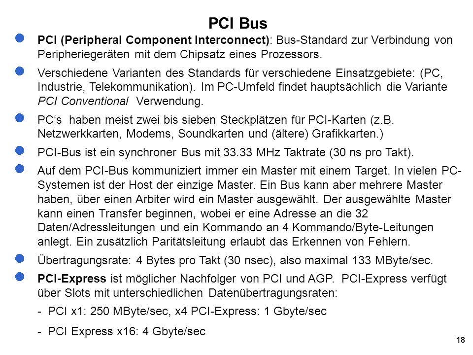 18 PCI Bus PCI (Peripheral Component Interconnect): Bus-Standard zur Verbindung von Peripheriegeräten mit dem Chipsatz eines Prozessors. Verschiedene