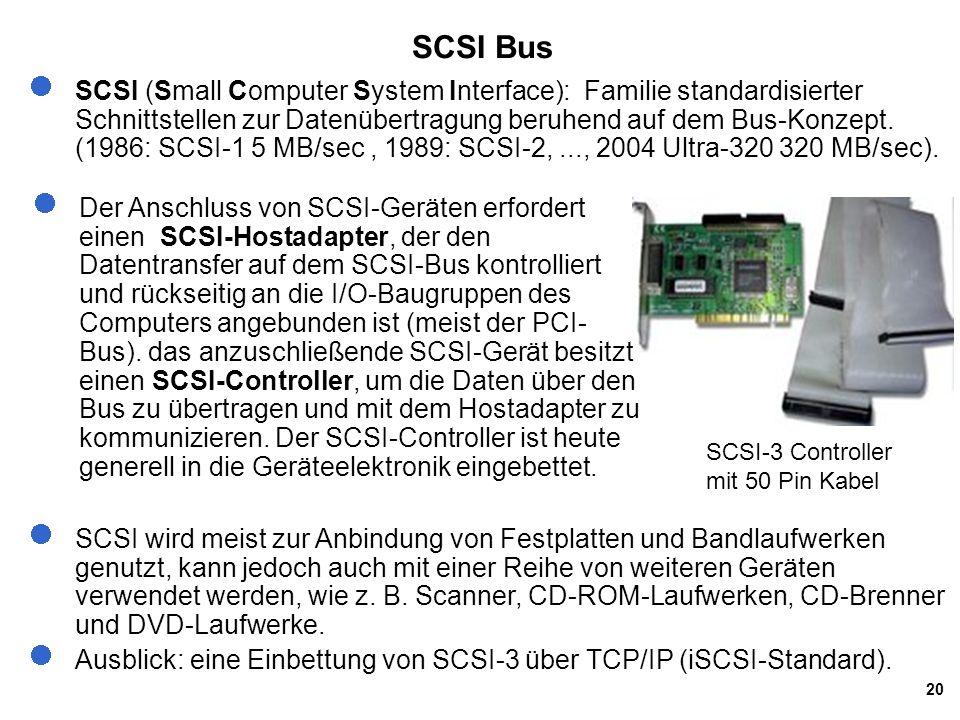 20 SCSI Bus SCSI (Small Computer System Interface): Familie standardisierter Schnittstellen zur Datenübertragung beruhend auf dem Bus-Konzept. (1986: