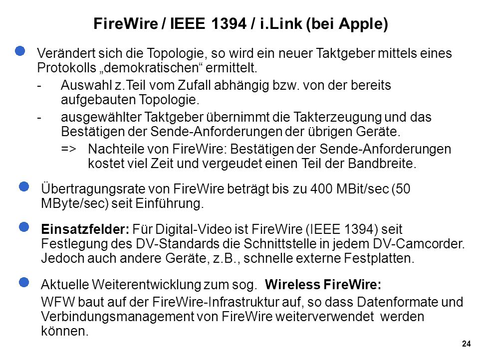 24 FireWire / IEEE 1394 / i.Link (bei Apple) Übertragungsrate von FireWire beträgt bis zu 400 MBit/sec (50 MByte/sec) seit Einführung. Einsatzfelder: