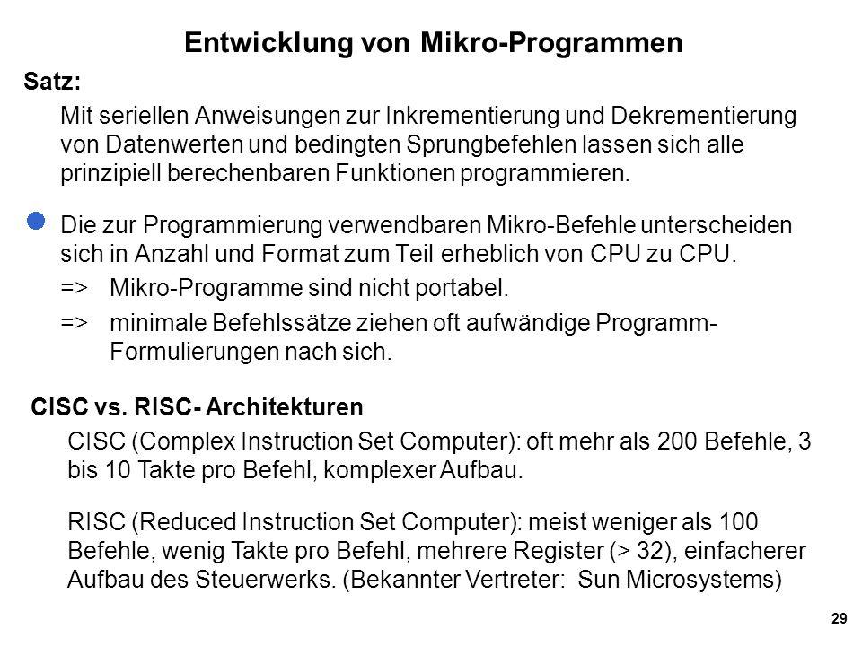 29 Entwicklung von Mikro-Programmen Satz: Mit seriellen Anweisungen zur Inkrementierung und Dekrementierung von Datenwerten und bedingten Sprungbefehlen lassen sich alle prinzipiell berechenbaren Funktionen programmieren.