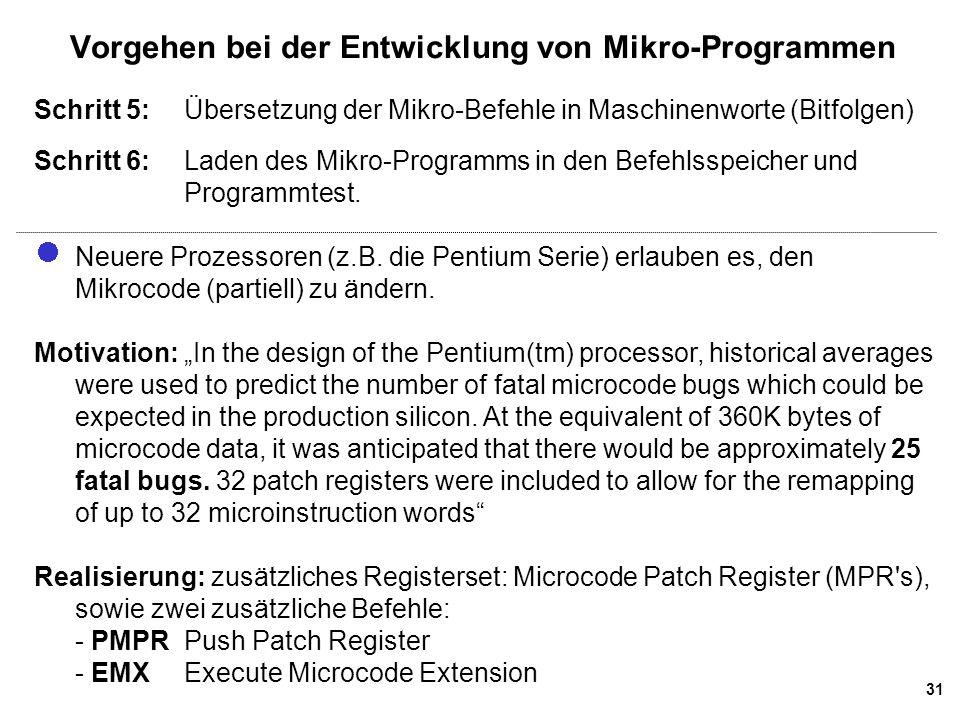 31 Vorgehen bei der Entwicklung von Mikro-Programmen Schritt 5:Übersetzung der Mikro-Befehle in Maschinenworte (Bitfolgen) Schritt 6:Laden des Mikro-Programms in den Befehlsspeicher und Programmtest.