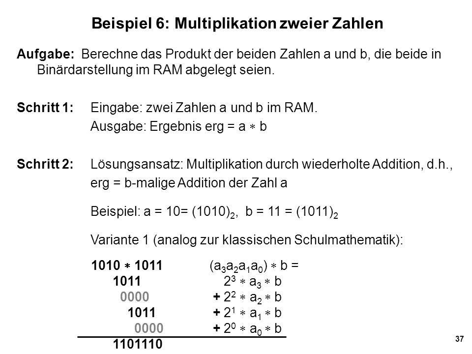 37 Beispiel 6: Multiplikation zweier Zahlen Aufgabe: Berechne das Produkt der beiden Zahlen a und b, die beide in Binärdarstellung im RAM abgelegt sei