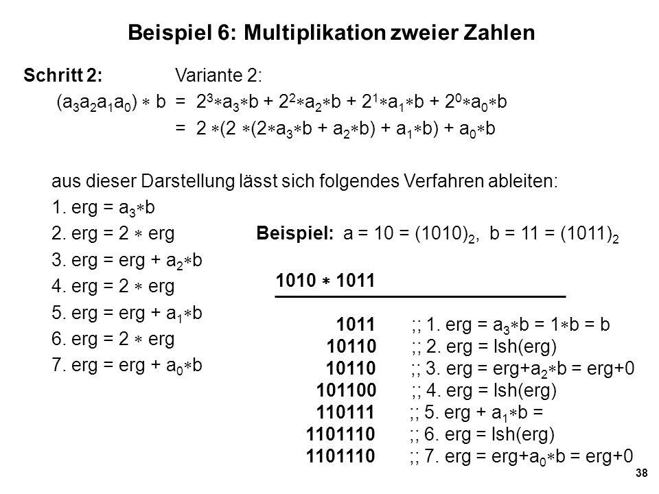 38 Beispiel 6: Multiplikation zweier Zahlen Schritt 2: Variante 2: (a 3 a 2 a 1 a 0 )  b= 2 3  a 3  b + 2 2  a 2  b + 2 1  a 1  b + 2 0  a 0  b = 2  (2  (2  a 3  b + a 2  b) + a 1  b) + a 0  b aus dieser Darstellung lässt sich folgendes Verfahren ableiten: 1.