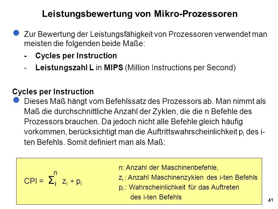 41 Leistungsbewertung von Mikro-Prozessoren Zur Bewertung der Leistungsfähigkeit von Prozessoren verwendet man meisten die folgenden beide Maße: -Cycles per Instruction -Leistungszahl L in MIPS (Million Instructions per Second) Cycles per Instruction Dieses Maß hängt vom Befehlssatz des Prozessors ab.