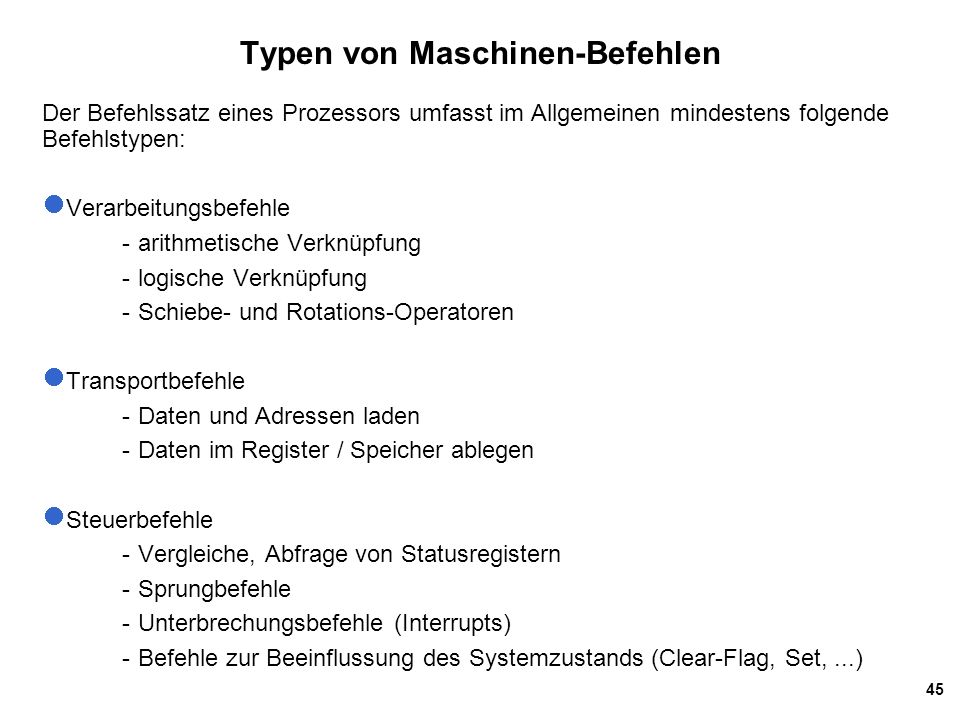 45 Der Befehlssatz eines Prozessors umfasst im Allgemeinen mindestens folgende Befehlstypen: Verarbeitungsbefehle -arithmetische Verknüpfung -logische Verknüpfung -Schiebe- und Rotations-Operatoren Transportbefehle -Daten und Adressen laden -Daten im Register / Speicher ablegen Steuerbefehle -Vergleiche, Abfrage von Statusregistern -Sprungbefehle -Unterbrechungsbefehle (Interrupts) -Befehle zur Beeinflussung des Systemzustands (Clear-Flag, Set,...) Typen von Maschinen-Befehlen