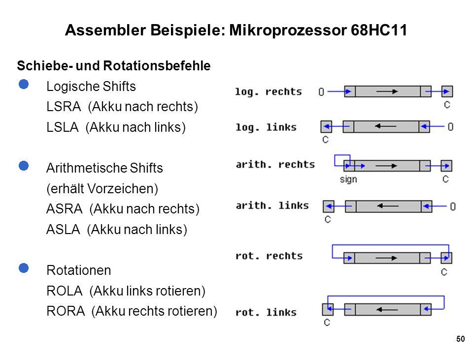 50 Assembler Beispiele: Mikroprozessor 68HC11 Schiebe- und Rotationsbefehle Logische Shifts LSRA (Akku nach rechts) LSLA (Akku nach links) Arithmetische Shifts (erhält Vorzeichen) ASRA (Akku nach rechts) ASLA (Akku nach links) Rotationen ROLA (Akku links rotieren) RORA (Akku rechts rotieren)