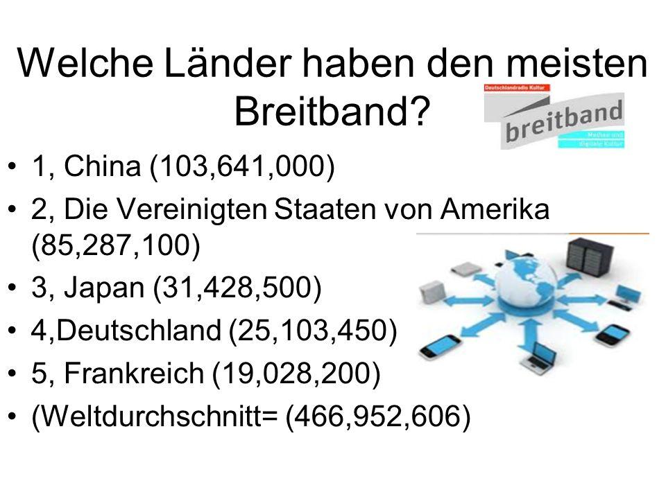 Welche Länder haben den meisten Breitband? 1, China (103,641,000) 2, Die Vereinigten Staaten von Amerika (85,287,100) 3, Japan (31,428,500) 4,Deutschl