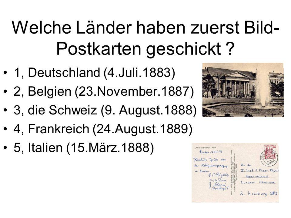 Welche Länder haben zuerst Bild- Postkarten geschickt ? 1, Deutschland (4.Juli.1883) 2, Belgien (23.November.1887) 3, die Schweiz (9. August.1888) 4,