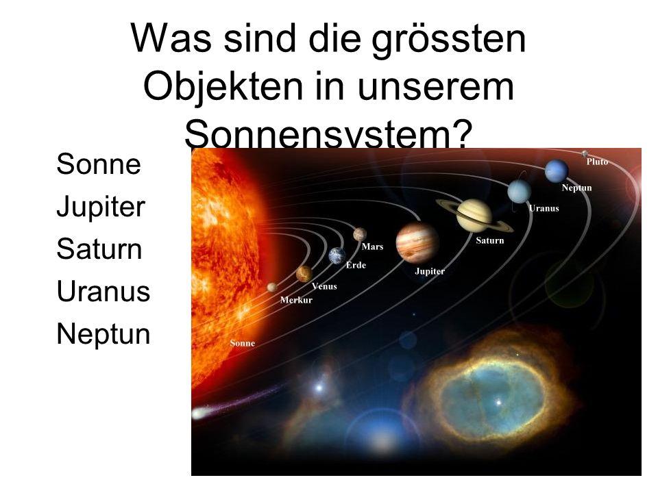 Was sind die grössten Objekten in unserem Sonnensystem? Sonne Jupiter Saturn Uranus Neptun