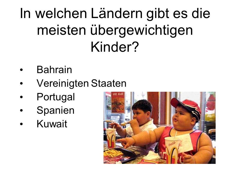 In welchen Ländern gibt es die meisten übergewichtigen Kinder? Bahrain Vereinigten Staaten Portugal Spanien Kuwait