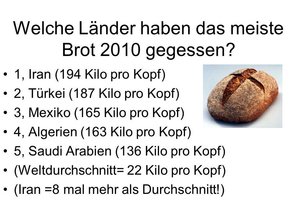 Welche Länder haben das meiste Brot 2010 gegessen? 1, Iran (194 Kilo pro Kopf) 2, Türkei (187 Kilo pro Kopf) 3, Mexiko (165 Kilo pro Kopf) 4, Algerien