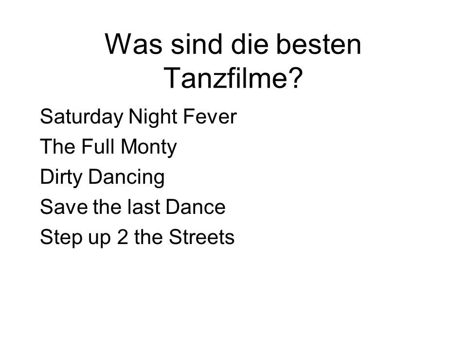 Was sind die besten Tanzfilme? Saturday Night Fever The Full Monty Dirty Dancing Save the last Dance Step up 2 the Streets